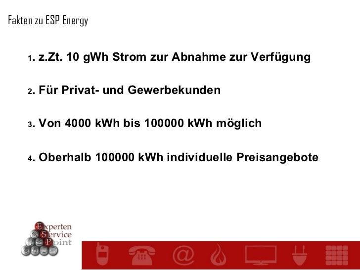 Fakten zu ESP Energy 1 . z.Zt. 10 gWh Strom zur Abnahme zur Verfügung 2 . Für Privat- und Gewerbekunden 3 . Von 4000 kWh b...