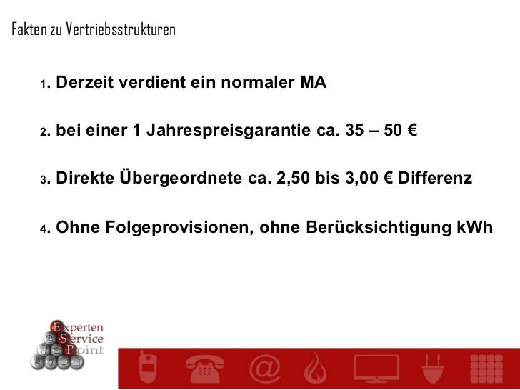 Fakten zu Vertriebsstrukturen 1 . Derzeit verdient ein normaler MA 2 . bei einer 1 Jahrespreisgarantie ca. 35 – 50 € 3 . D...
