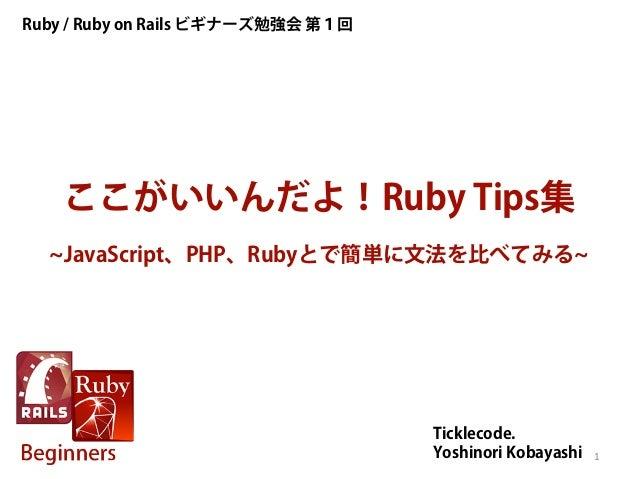 ここがいいんだよ!Ruby Tips集 ~JavaScript、PHP、Rubyとで簡単に文法を比べてみる~ Ruby / Ruby on Rails ビギナーズ勉強会 第1回 Ticklecode. Yoshinori Kobayashi 1