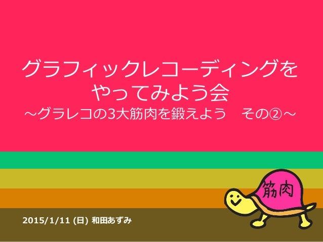 グラフィックレコーディングを やってみよう会 ~グラレコの3大筋肉を鍛えよう その②~ 2015/1/11 (日) 和田あずみ