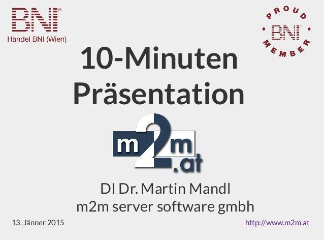 10-Minuten Präsentation DI Dr. Martin Mandl m2m server software gmbh 13. Jänner 2015 http://www.m2m.at