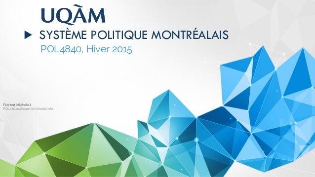 ▶ SYSTÈME POLITIQUE MONTRÉALAIS POL4840, Hiver 2015 Florent Michelot POL4840@florent.michelot.info