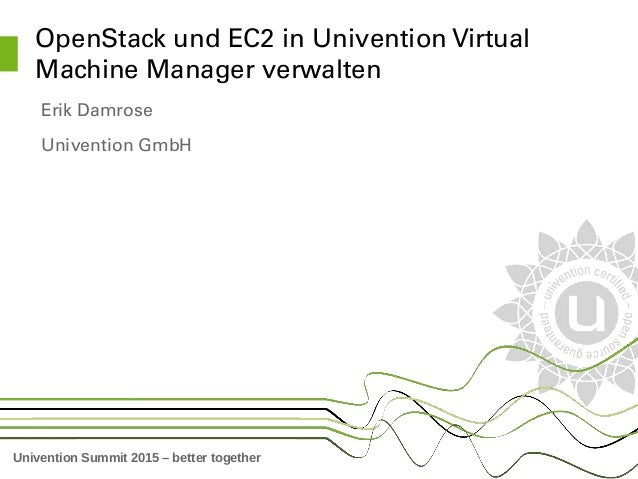 Univention Summit 2015 – better together OpenStack und EC2 in Univention Virtual  Machine Manager verwalten Erik Damrose U...