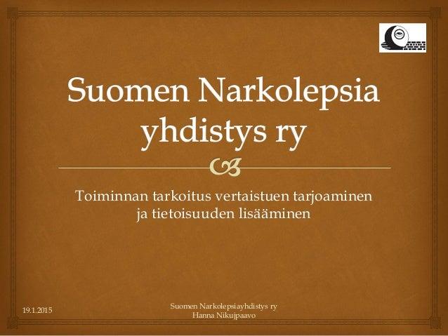 19.1.2015 Suomen Narkolepsiayhdistys ry Hanna Nikujpaavo Toiminnan tarkoitus vertaistuen tarjoaminen ja tietoisuuden lisää...