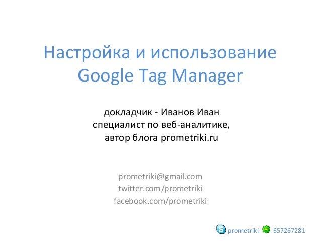 Настройка и использование Google Tag Manager докладчик - Иванов Иван специалист по веб-аналитике, автор блога prometriki.r...