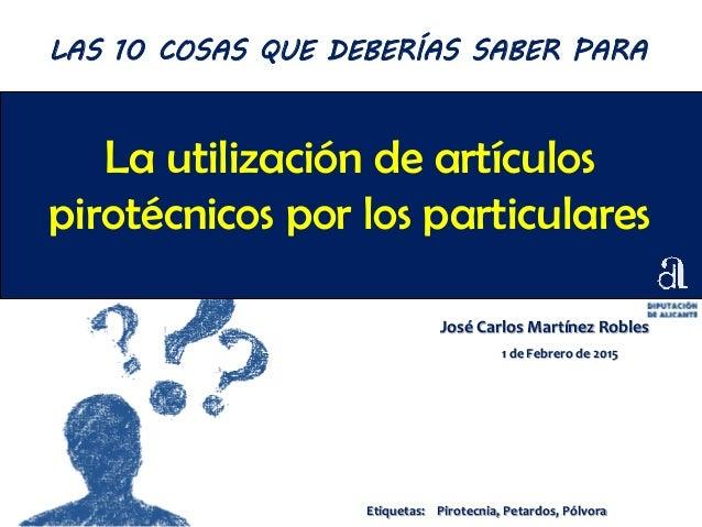 La utilización de artículos pirotécnicos por los particulares José Carlos Martínez Robles 1 de Febrero de 2015 LAS 10 COSA...