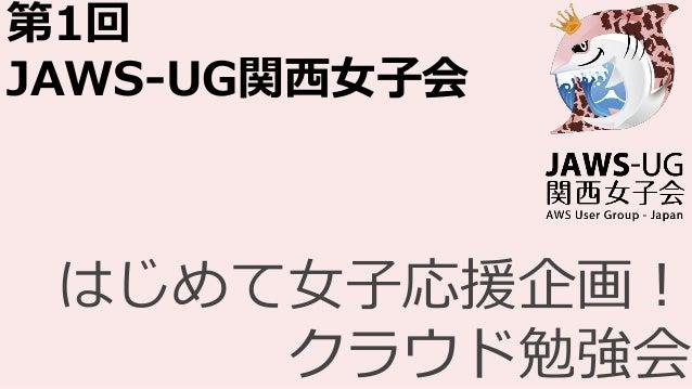 第1回 JAWS-UG関西女子会 はじめて女子応援企画! クラウド勉強会