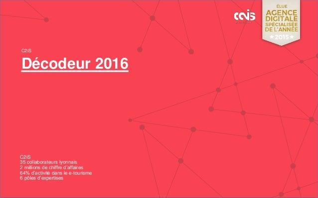 Décodeur 2016 C2iS C2iS 35 collaborateurs lyonnais 2 millions de chiffre d'affaires 64% d'activité dans le e-tourisme 6 pô...