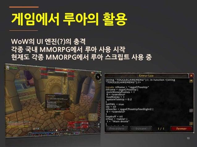 10 게임에서 루아의 활용 WoW의 UI 엔진(?)의 충격 각종 국내 MMORPG에서 루아 사용 시작 현재도 각종 MMORPG에서 루아 스크립트 사용 중