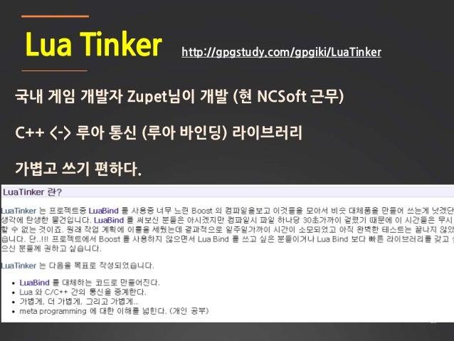 28 Lua Tinker 국내 게임 개발자 Zupet님이 개발 (현 NCSoft 근무) C++ <-> 루아 통신 (루아 바인딩) 라이브러리 가볍고 쓰기 편하다. http://gpgstudy.com/gpgiki/LuaTi...