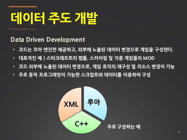8 데이터 주도 개발 Data Driven Development • 코드는 코어 엔진만 제공하고, 외부에 노출된 데이터 변경으로 게임을 구성한다. • 대표적인 예 ) 스타크래프트의 맵툴, 스카이림 및 각종 게임들의 MO...