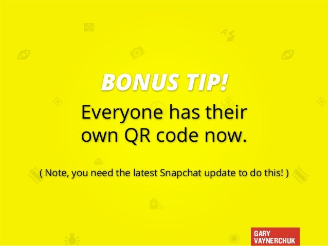 GARY VAYNERCHUK Everyone has their own QR code now. ( Note, you need the latest Snapchat update to do this! ) BONUS TIP!