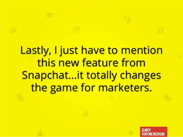 GARY VAYNERCHUK Lastly, I just have to mention this new feature from Snapchat...it totally changes the game for marketers.