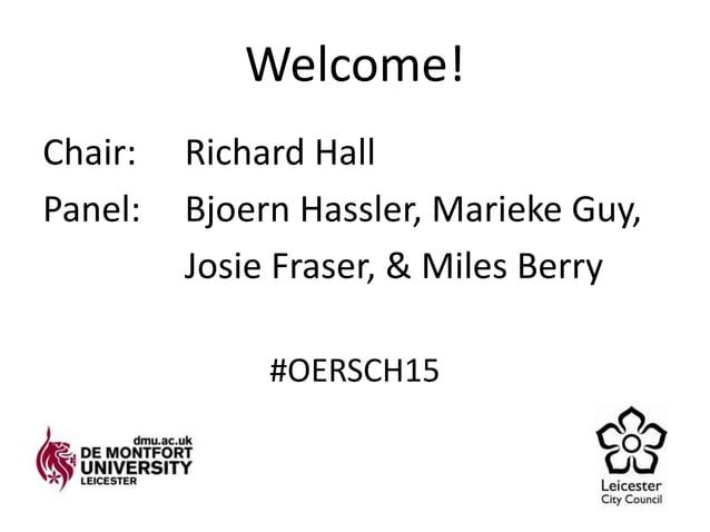 Welcome! Chair: Richard Hall Panel: Bjoern Hassler, Marieke Guy, Josie Fraser, & Miles Berry #OERSCH15