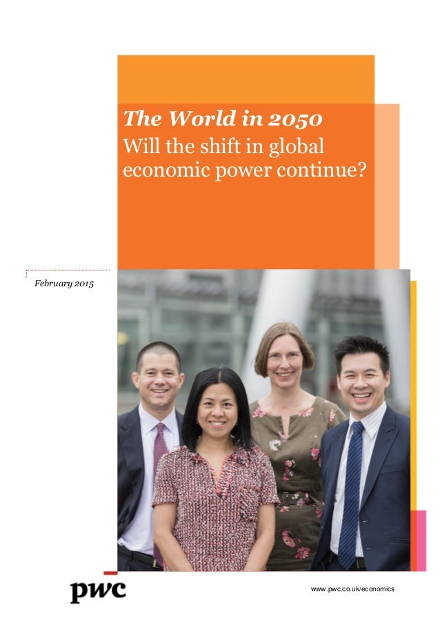 www.pwc.co.uk/economics The World in 2050 Will the shift in global economic power continue? February 2015