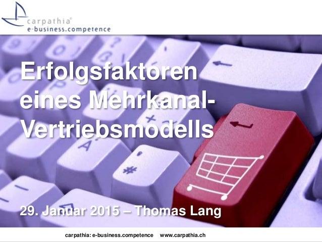 carpathia: e-business.competence www.carpathia.ch Erfolgsfaktoren eines Mehrkanal- Vertriebsmodells 29. Januar 2015 – Thom...
