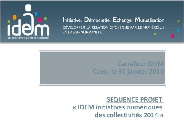 Carrefour IDEM Caen, le 30 janvier 2015 SEQUENCE PROJET « IDEM initiatives numériques des collectivités 2014 »