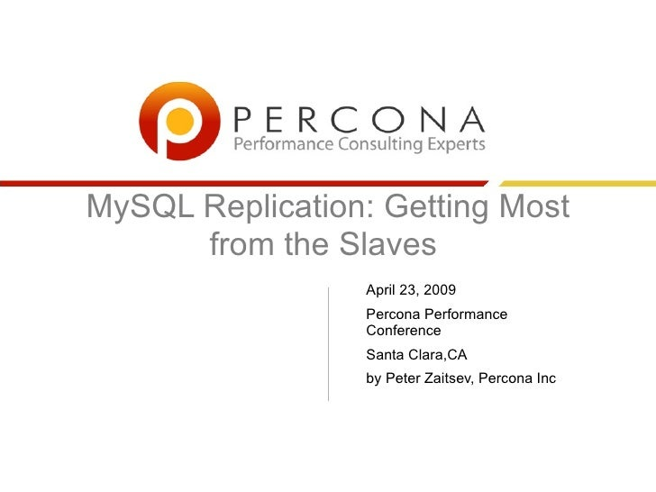 MySQL Replication: Getting Most       from the Slaves                  April 23, 2009                  Percona Performance...