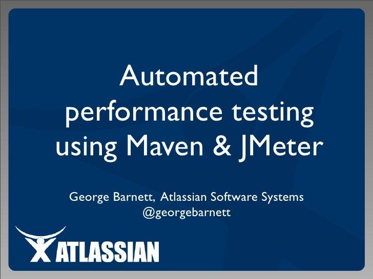 Automated  performance testing using Maven & JMeter  George Barnett, Atlassian Software Systems              @georgebarnett