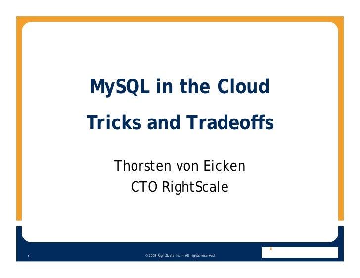 MySQL in the Cloud     Tricks and Tradeoffs        Thorsten von Eicken         CTO RightScale              © 2009 RightSca...