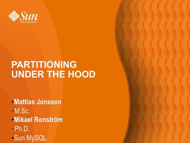 PARTITIONING UNDER THE HOOD   Mattias Jonsson ●  –M.Sc. ●Mikael Ronström  –Ph.D.  Sun MySQL ●                    1