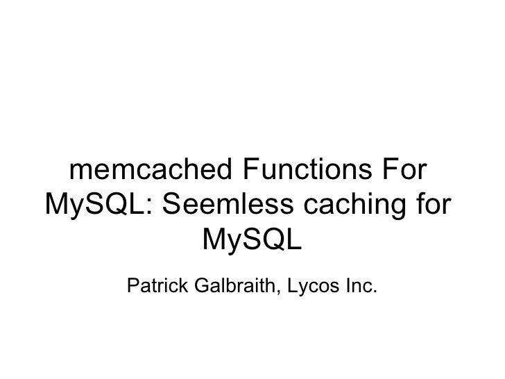 memcached Functions For MySQL: Seemless caching for          MySQL      Patrick Galbraith, Lycos Inc.