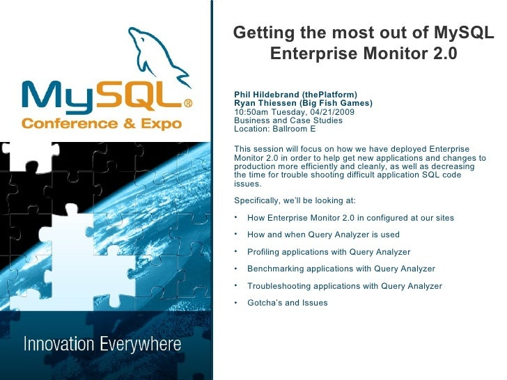 Getting the most out of MySQL     Enterprise Monitor 2.0  Phil Hildebrand (thePlatform) Ryan Thiessen (Big Fish Games) 10:...
