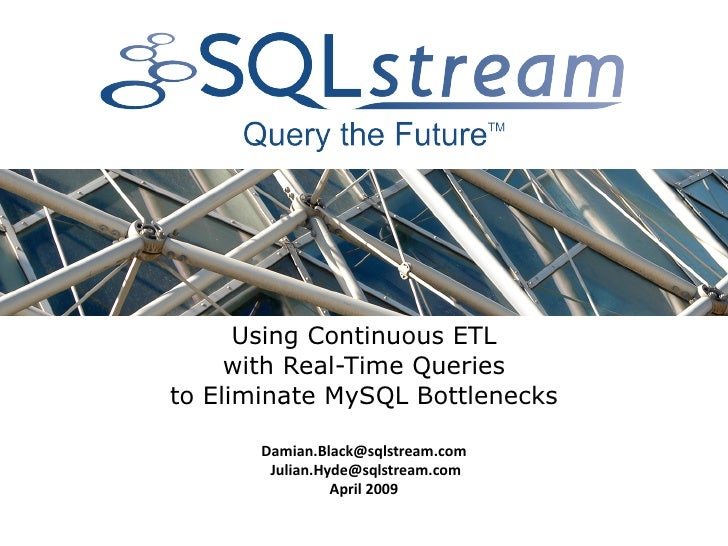 Using Continuous ETL      with Real-Time Queries to Eliminate MySQL Bottlenecks         Damian.Black@sqlstream.com      ...