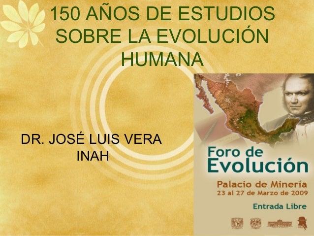 150 AÑOS DE ESTUDIOS SOBRE LA EVOLUCIÓN HUMANA DR. JOSÉ LUIS VERA INAH