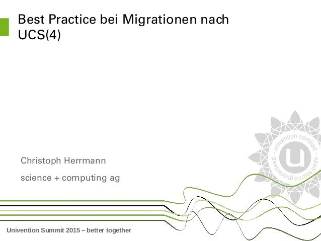 Univention Summit 2015 – better together Best Practice bei Migrationen nach  UCS(4) Christoph Herrmann science + computing...