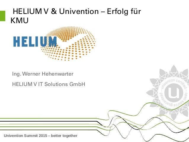 Univention Summit 2015 – better together  HELIUM V & Univention – Erfolg für  KMU Ing. Werner Hehenwarter HELIUM V IT Solu...
