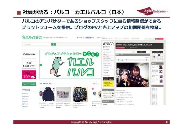 2016/6/9 49 社員が語る︓パルコ カエルパルコ(日本) パルコのアンバサダーであるショップスタッフに自ら情報発信ができる プラットフォームを提供。ブログのPVと売上アップの相関関係を検証。 Copyright © Agile Medi...