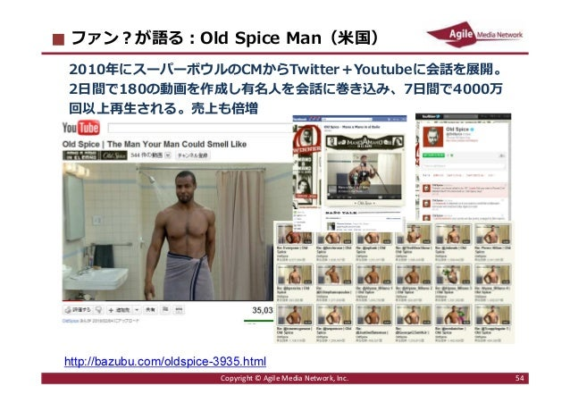2016/6/9 54 ファン︖が語る︓Old Spice Man(米国) 2010年にスーパーボウルのCMからTwitter+Youtubeに会話を展開。 2日間で180の動画を作成し有名人を会話に巻き込み、7日間で4000万 回以上再生され...