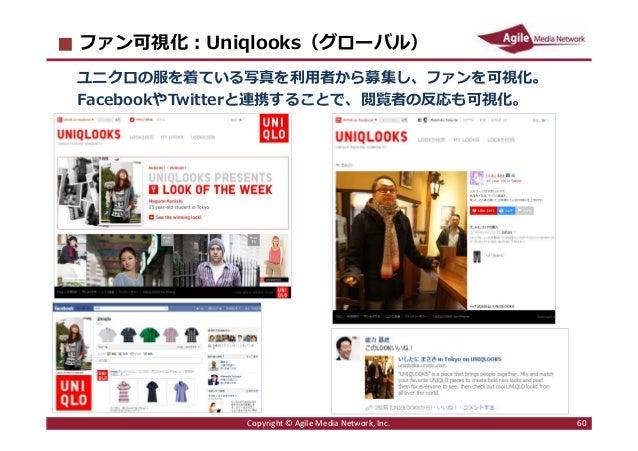 2016/6/9 60 ファン可視化︓Uniqlooks(グローバル) ユニクロの服を着ている写真を利⽤者から募集し、ファンを可視化。 FacebookやTwitterと連携することで、閲覧者の反応も可視化。 Copyright © Agile...