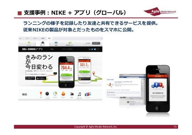 2016/6/9 73 ⽀援事例︓NIKE + アプリ(グローバル) ランニングの様子を記録したり友達と共有できるサービスを提供。 従来NIKEの製品が対象とだったものをスマホに公開。 Copyright © Agile Media Netwo...