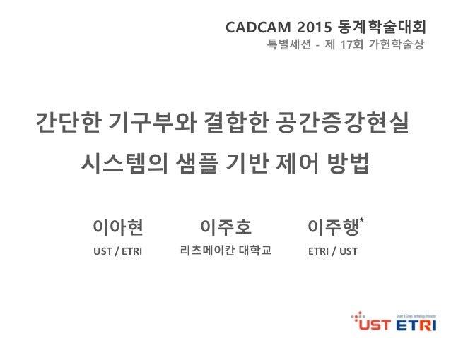 간단한 기구부와 결합한 공간증강현실 시스템의 샘플 기반 제어 방법 CADCAM 2015 동계학술대회 이아현 이주호 이주행 UST  /  ETRI 리츠메이칸 대학교 ETRI  /  UST 특별세션 - 제 1...