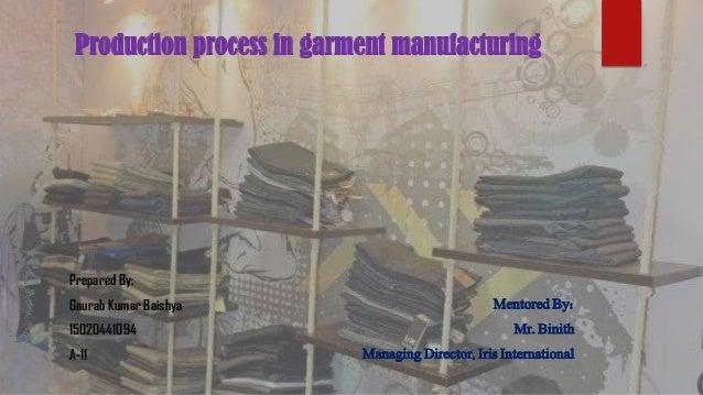 Production process in garment manufacturing Prepared By: Gaurab Kumar Baishya 15020441094 A-11 Mentored By: Mr. Binith Man...