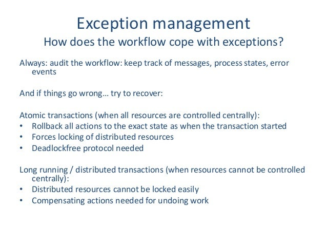 Exception management How does the workflow cope with exceptions? Always: audit the workflow: keep track of messages, proce...