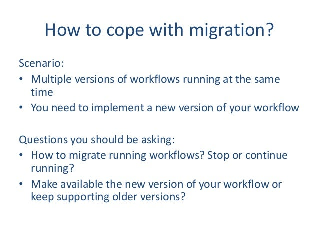 How to cope with migration? Scenario: • Multiple versions of workflows running at the same time • You need to implement a ...