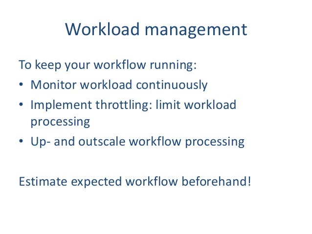 Workload management To keep your workflow running: • Monitor workload continuously • Implement throttling: limit workload ...