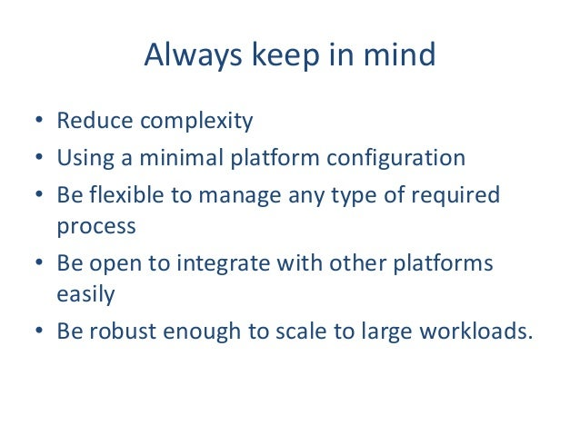 Always keep in mind • Reduce complexity • Using a minimal platform configuration • Be flexible to manage any type of requi...