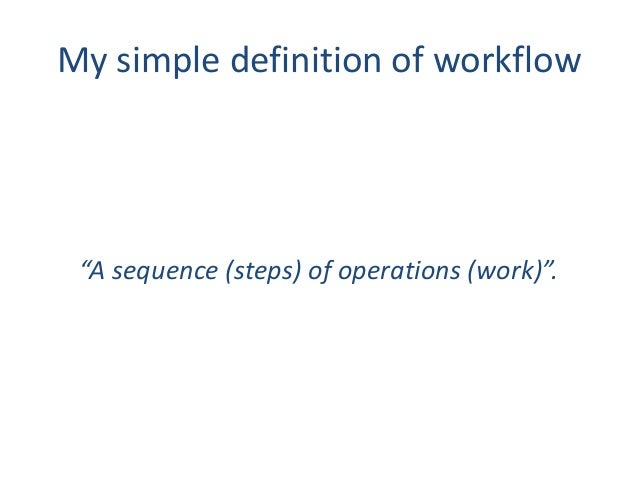 """My simple definition of workflow """"A sequence (steps) of operations (work)""""."""