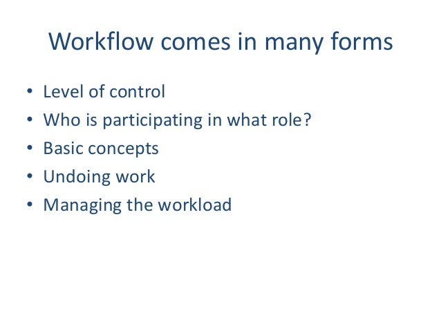 Workflow comes in many forms • Level of control • Who is participating in what role? • Basic concepts • Undoing work • Man...