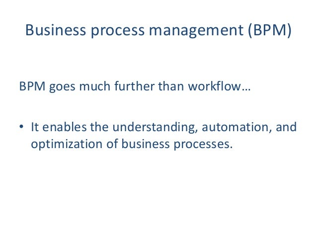 Business process management (BPM) BPM goes much further than workflow… • It enables the understanding, automation, and opt...