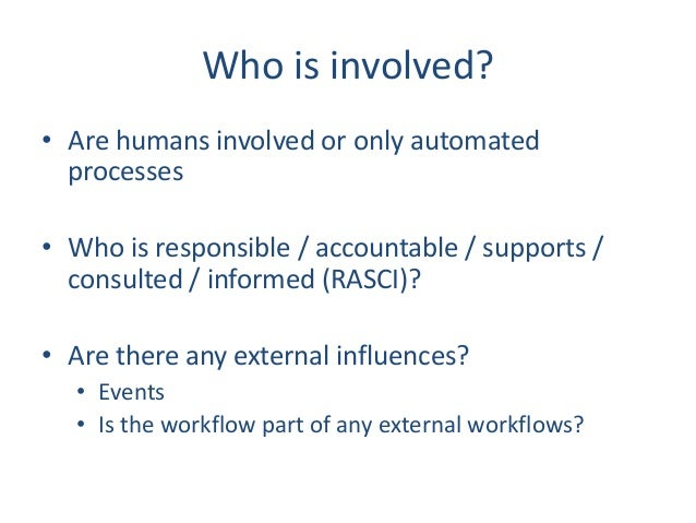 Who is involved? • Are humans involved or only automated processes • Who is responsible / accountable / supports / consult...