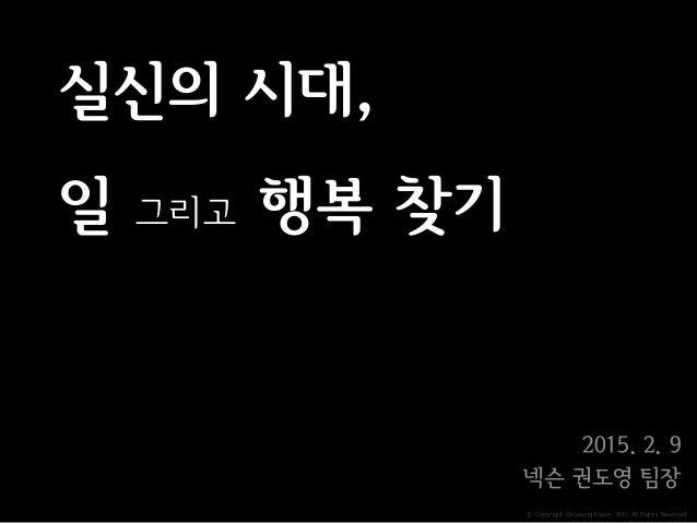ⓒ Copyright Doyoung Kwon 2015 All Rights Reserved. 실신의 시대, 일 그리고 행복 찾기 2015. 2. 9 넥슨 권도영 팀장