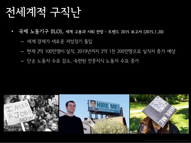 ⓒ Copyright Doyoung Kwon 2015 All Rights Reserved. 전세계적 구직난 • 국제 노동기구 (ILO), 세계 고용과 사회 전망 - 트렌드 2015 보고서 (2015.1.20) – 세계 ...