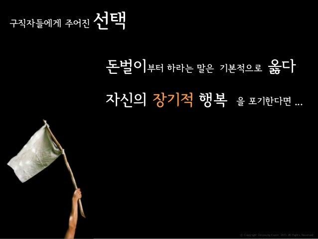 ⓒ Copyright Doyoung Kwon 2015 All Rights Reserved. 구직자들에게 주어진 선택 돈벌이부터 하라는 말은 기본적으로 옳다 자신의 장기적 행복 을 포기한다면 ...