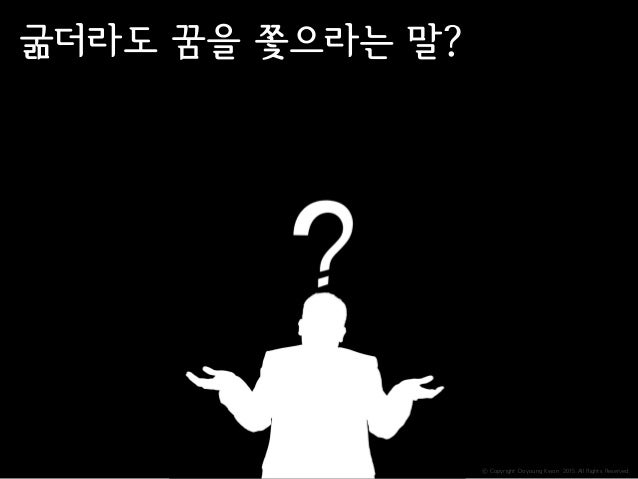 ⓒ Copyright Doyoung Kwon 2015 All Rights Reserved. 굶더라도 꿈을 쫓으라는 말?