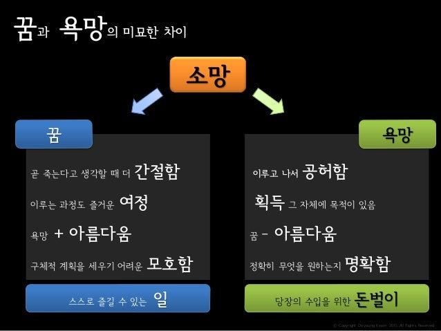 ⓒ Copyright Doyoung Kwon 2015 All Rights Reserved. 꿈과 욕망의 미묘한 차이 곧 죽는다고 생각할 때 더 간절함 이루는 과정도 즐거운 여정 욕망 + 아름다움 구체적 계획을 세우기 어...